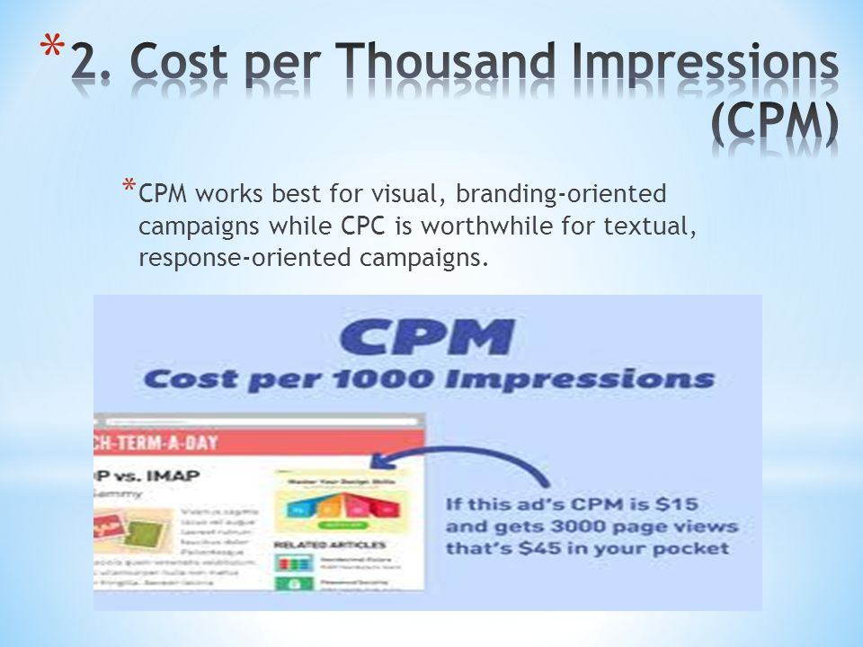 * CPM works best for visual, branding-oriented campaigns while CPC is worthwhile for textual, response-oriented campaigns.