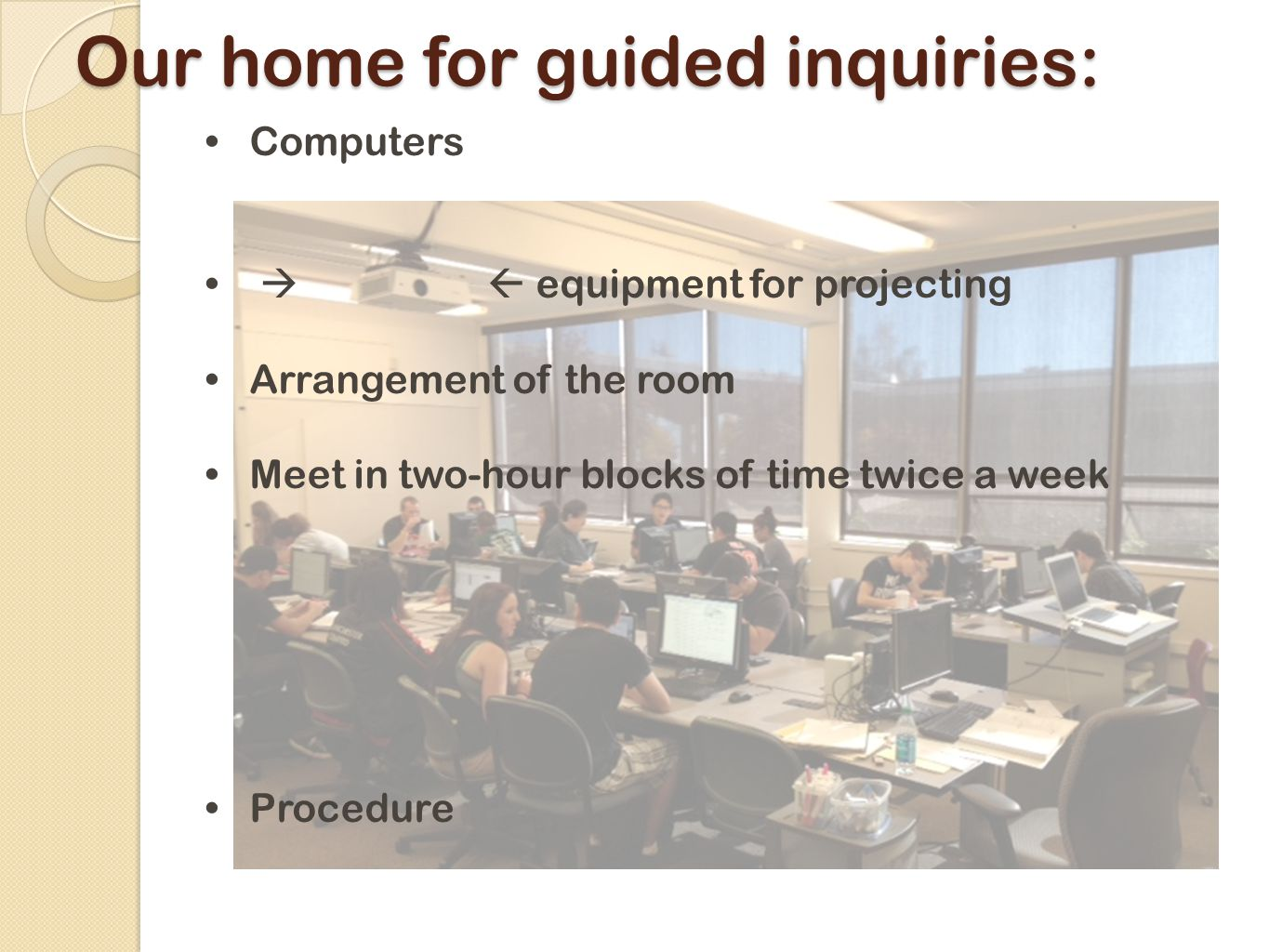 Our home for guided inquiries: Computers   equipment for projecting Arrangement of the room Meet in two-hour blocks of time twice a week Procedure