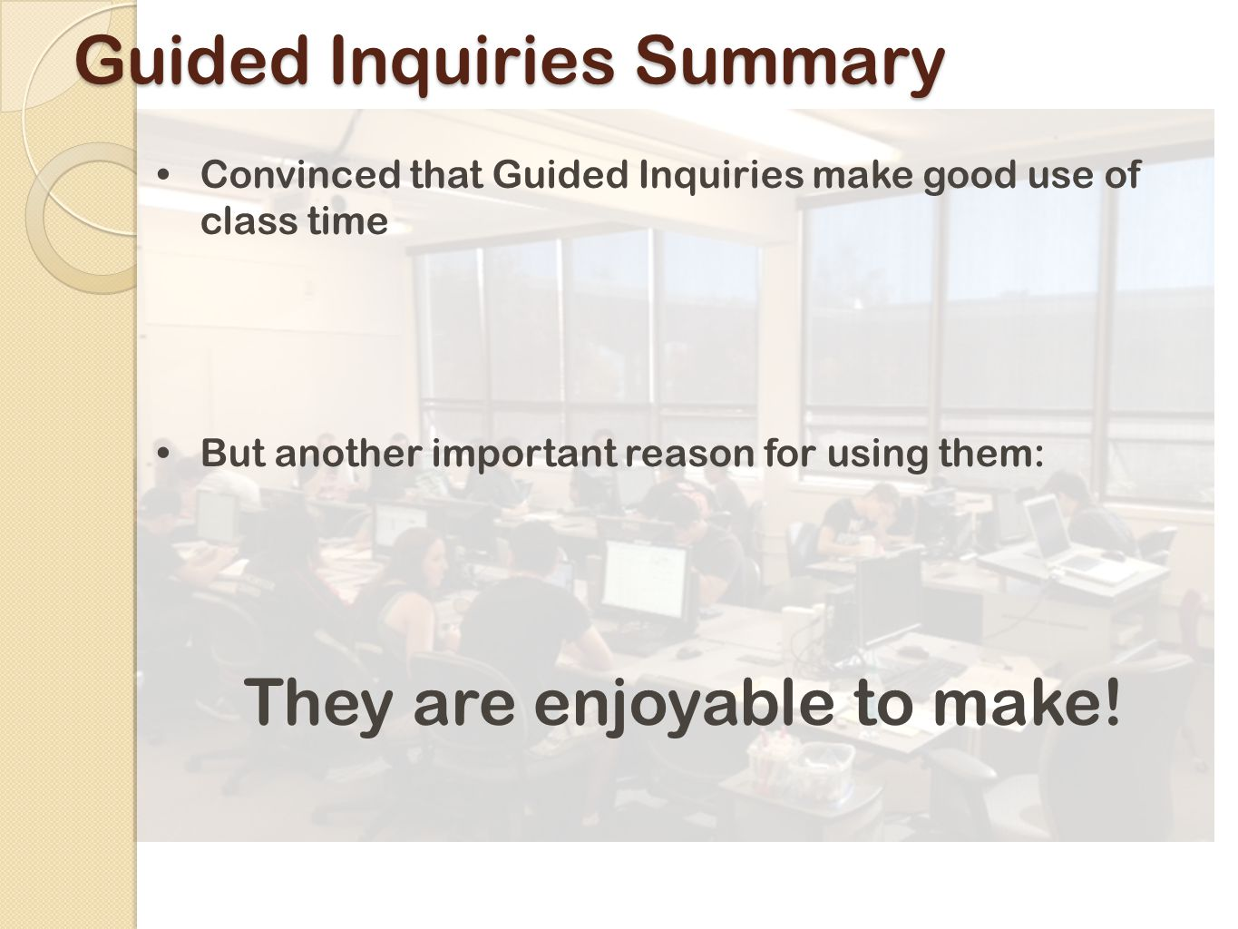 Guided Inquiries Summary Convinced that Guided Inquiries make good use of class time But another important reason for using them: They are enjoyable to make!