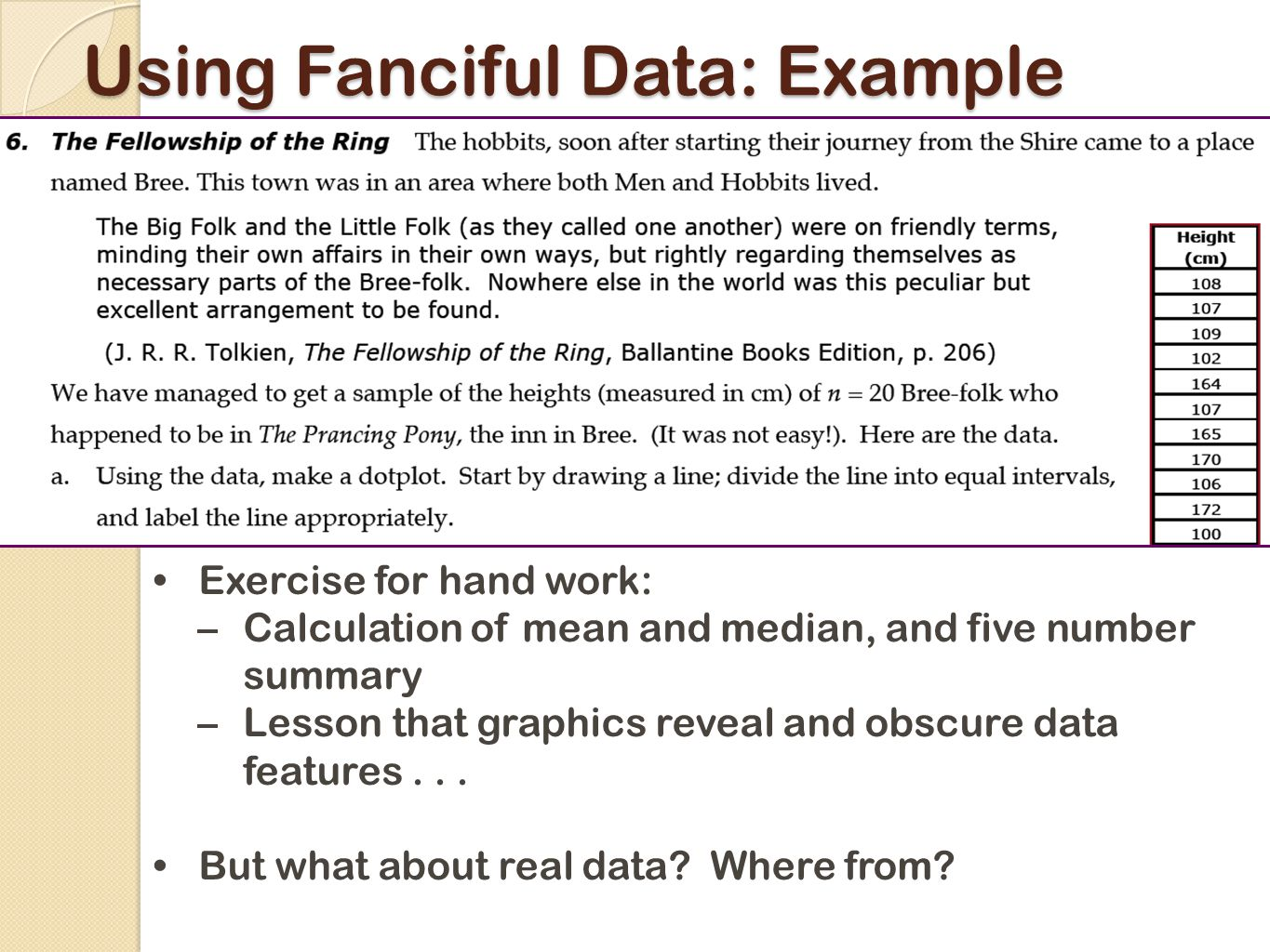 Using Fanciful Data: Example Exercise for hand work: –Calculation of mean and median, and five number summary –Lesson that graphics reveal and obscure data features...