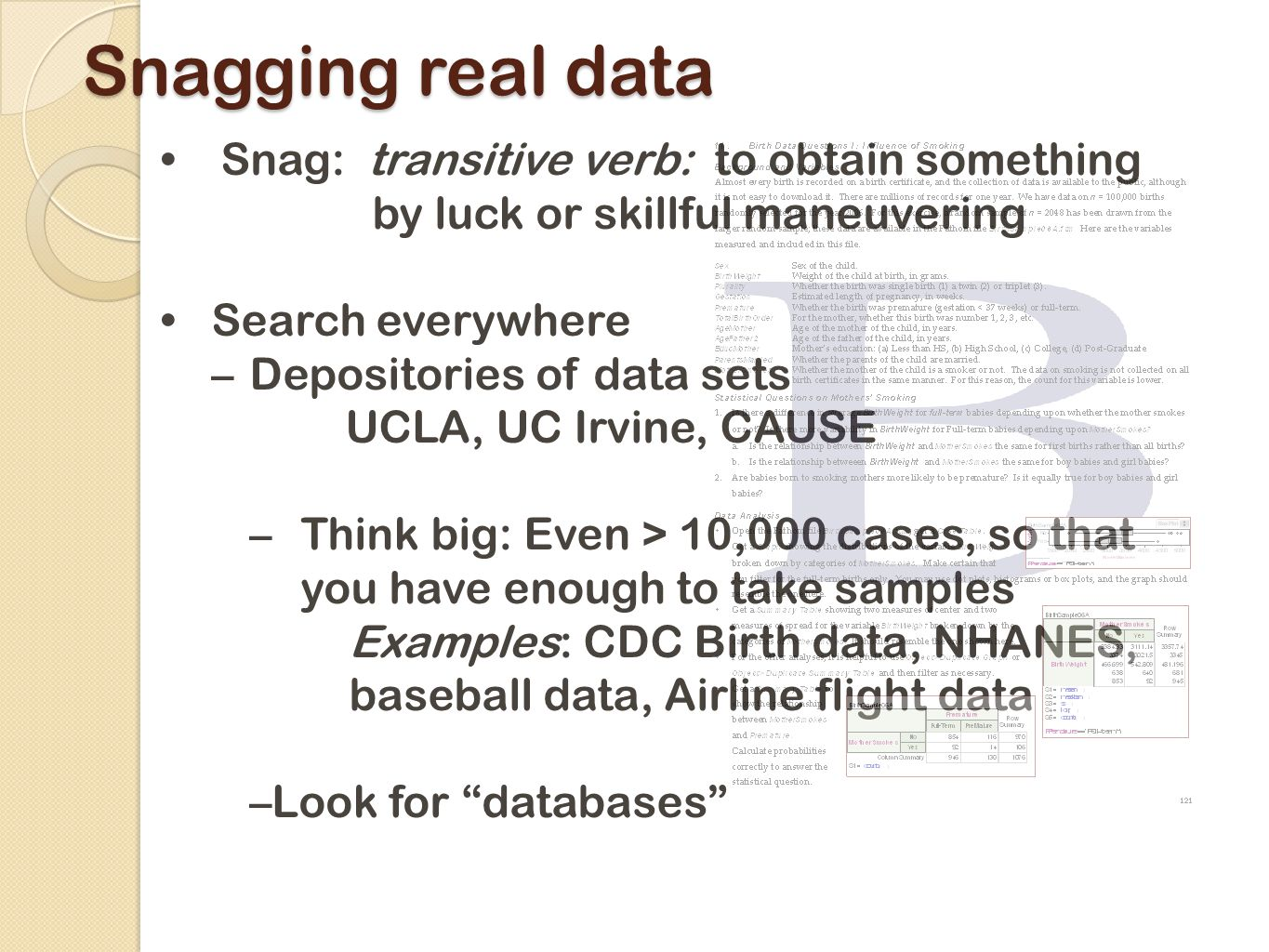 Snagging real data Snag: transitive verb: to obtain something by luck or skillful maneuvering Search everywhere –Depositories of data sets UCLA, UC Irvine, CAUSE –Think big: Even > 10,000 cases, so that you have enough to take samples Examples: CDC Birth data, NHANES, baseball data, Airline flight data –Look for databases