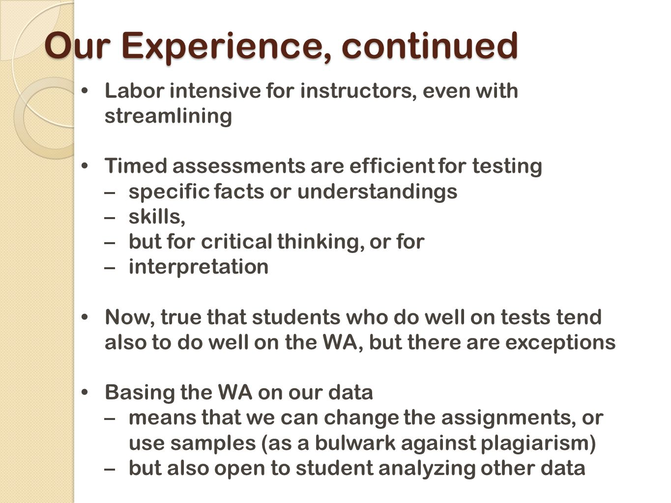 Our Experience, continued Labor intensive for instructors, even with streamlining Timed assessments are efficient for testing –specific facts or understandings –skills, –but for critical thinking, or for –interpretation Now, true that students who do well on tests tend also to do well on the WA, but there are exceptions Basing the WA on our data –means that we can change the assignments, or use samples (as a bulwark against plagiarism) –but also open to student analyzing other data