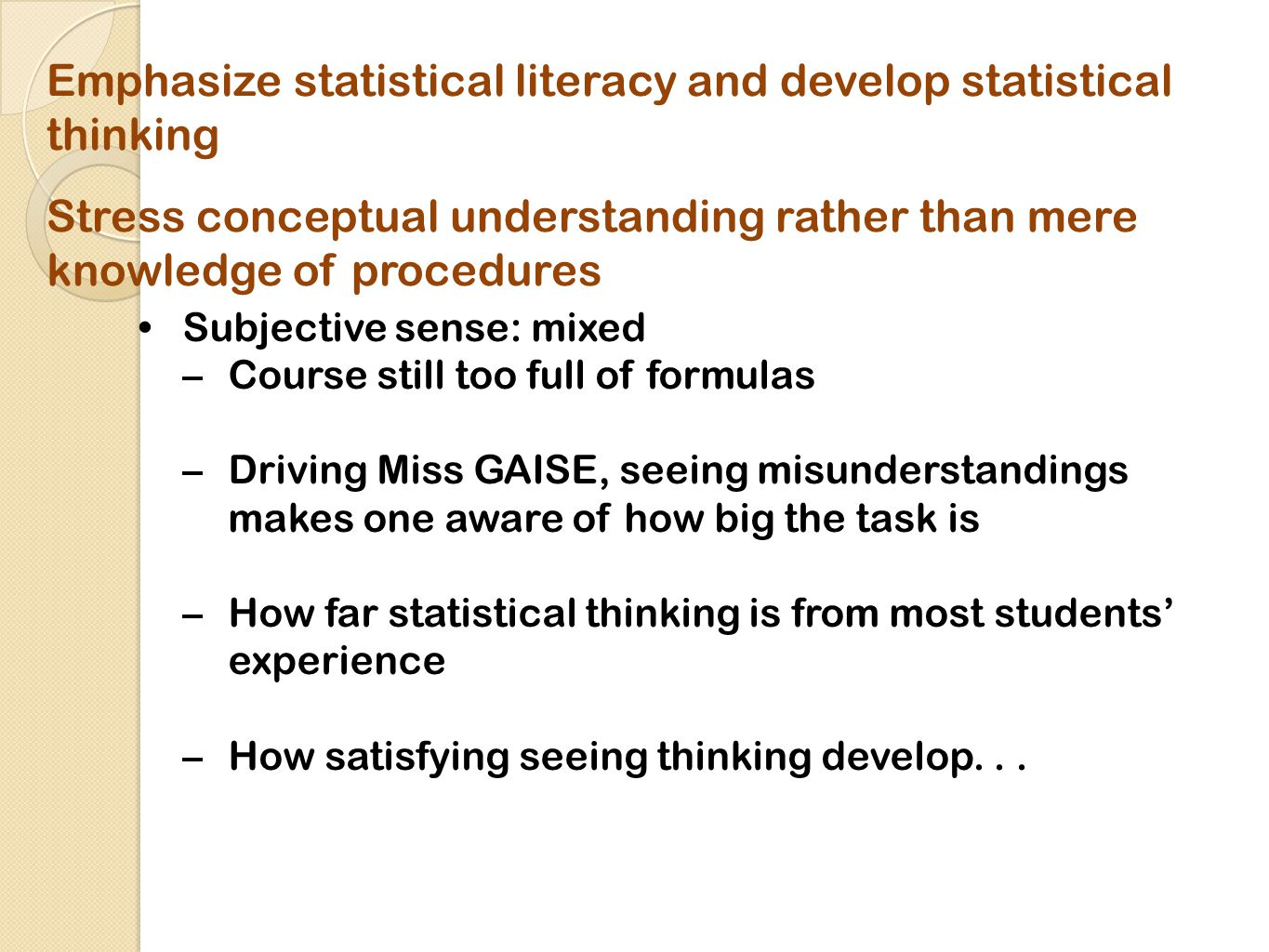 Emphasize statistical literacy and develop statistical thinking Stress conceptual understanding rather than mere knowledge of procedures Subjective sense: mixed –Course still too full of formulas –Driving Miss GAISE, seeing misunderstandings makes one aware of how big the task is –How far statistical thinking is from most students' experience –How satisfying seeing thinking develop...