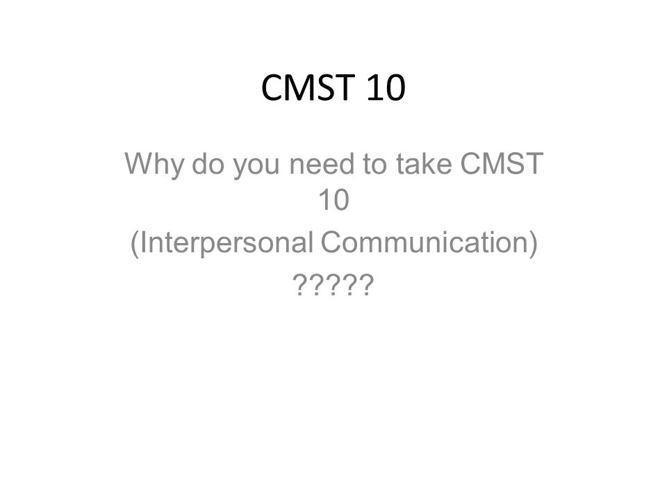 CMST 10 Why do you need to take CMST 10 (Interpersonal Communication)