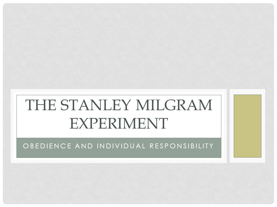 OBEDIENCE AND INDIVIDUAL RESPONSIBILITY THE STANLEY MILGRAM EXPERIMENT