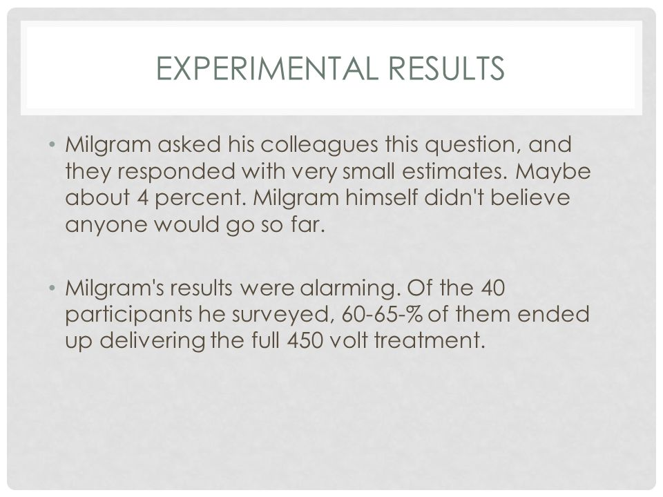 EXPERIMENTAL RESULTS Milgram asked his colleagues this question, and they responded with very small estimates. Maybe about 4 percent. Milgram himself
