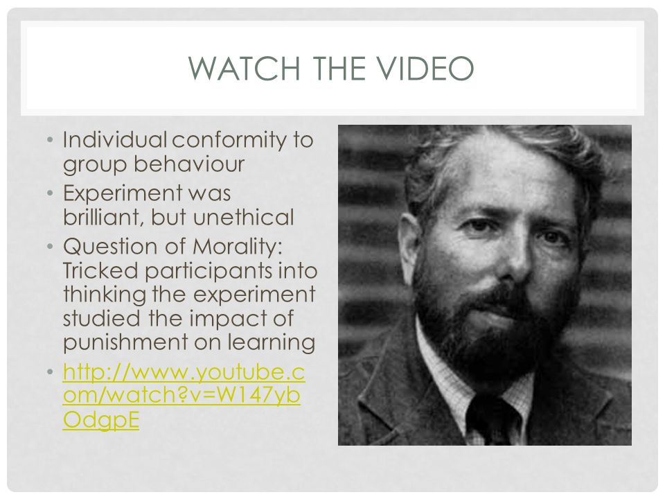 WATCH THE VIDEO Individual conformity to group behaviour Experiment was brilliant, but unethical Question of Morality: Tricked participants into think