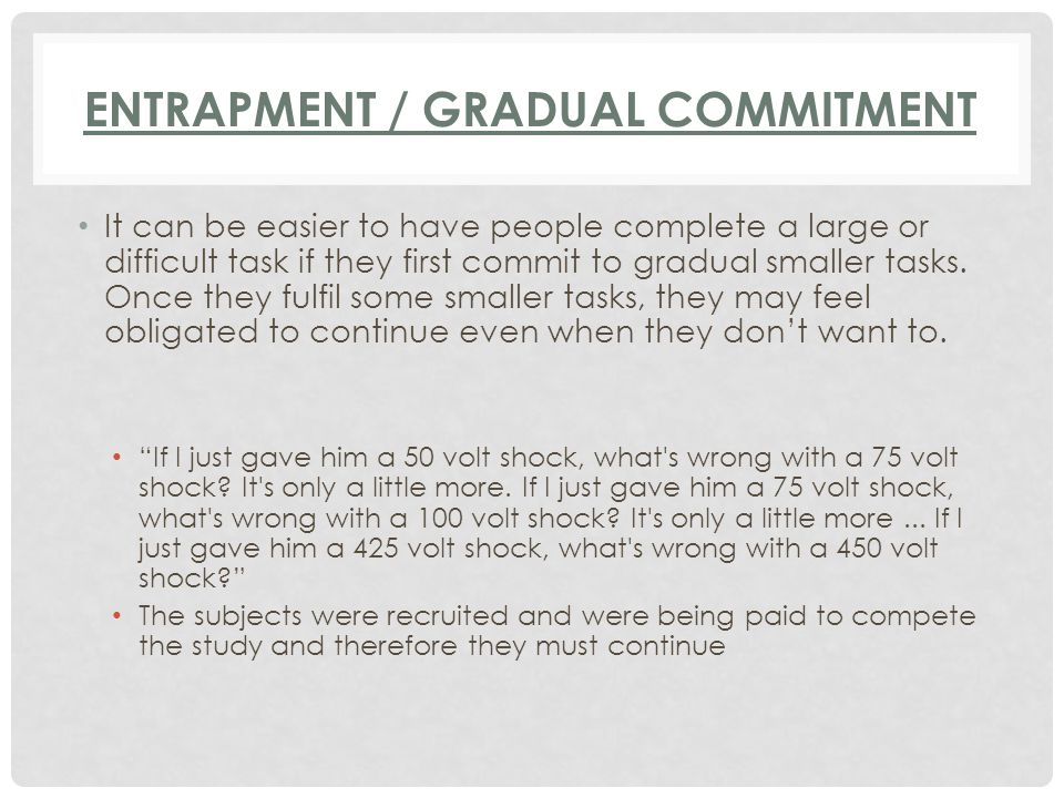 ENTRAPMENT / GRADUAL COMMITMENT It can be easier to have people complete a large or difficult task if they first commit to gradual smaller tasks. Once