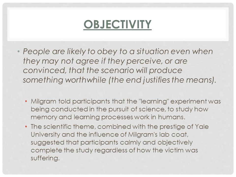 OBJECTIVITY People are likely to obey to a situation even when they may not agree if they perceive, or are convinced, that the scenario will produce s