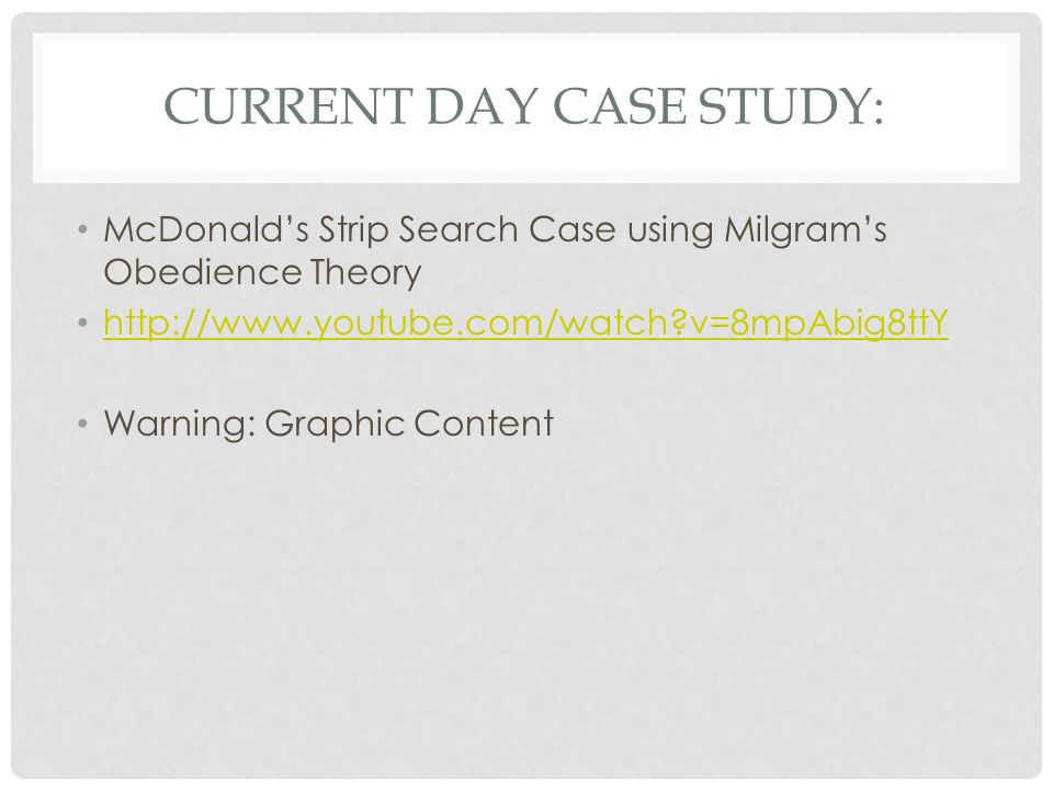 CURRENT DAY CASE STUDY: McDonald's Strip Search Case using Milgram's Obedience Theory http://www.youtube.com/watch?v=8mpAbig8ttY Warning: Graphic Cont