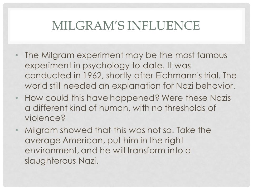 MILGRAM'S INFLUENCE The Milgram experiment may be the most famous experiment in psychology to date. It was conducted in 1962, shortly after Eichmann's