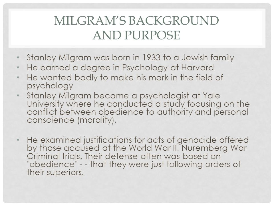 MILGRAM'S BACKGROUND AND PURPOSE Stanley Milgram was born in 1933 to a Jewish family He earned a degree in Psychology at Harvard He wanted badly to ma