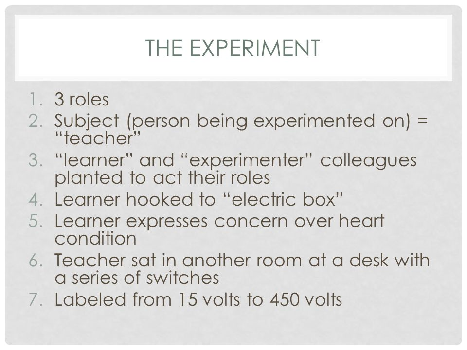 """THE EXPERIMENT 1.3 roles 2.Subject (person being experimented on) = """"teacher"""" 3.""""learner"""" and """"experimenter"""" colleagues planted to act their roles 4.L"""