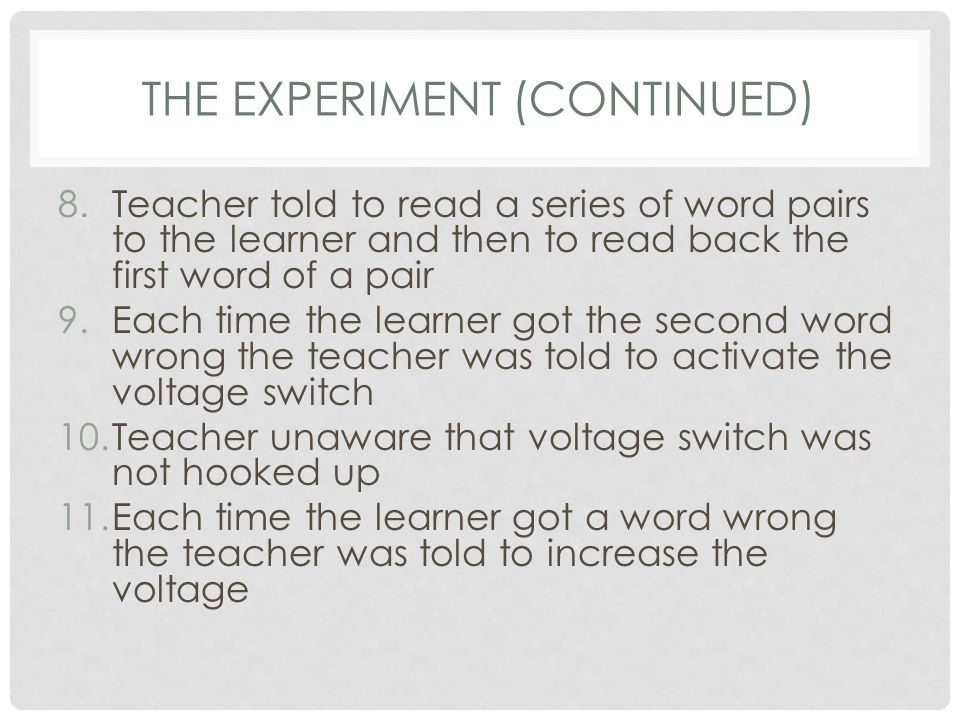 THE EXPERIMENT (CONTINUED) 8.Teacher told to read a series of word pairs to the learner and then to read back the first word of a pair 9.Each time the