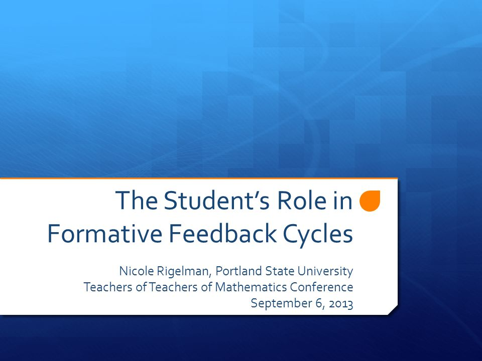 The Student's Role in Formative Feedback Cycles Nicole Rigelman, Portland State University Teachers of Teachers of Mathematics Conference September 6, 2013