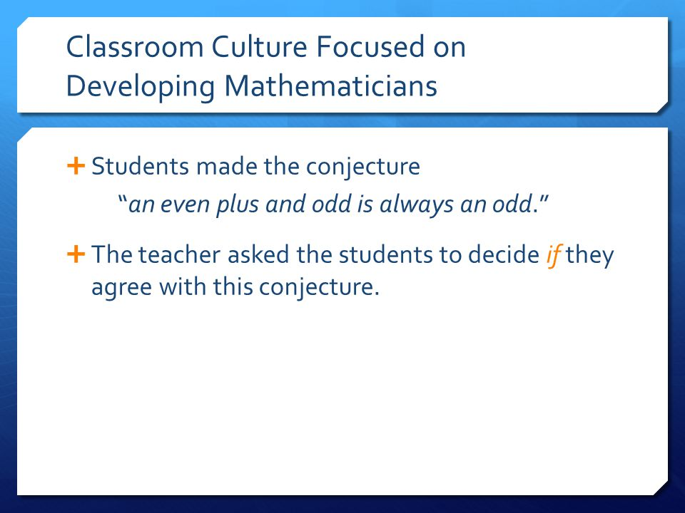 Classroom Culture Focused on Developing Mathematicians  Students made the conjecture an even plus and odd is always an odd.  The teacher asked the students to decide if they agree with this conjecture.