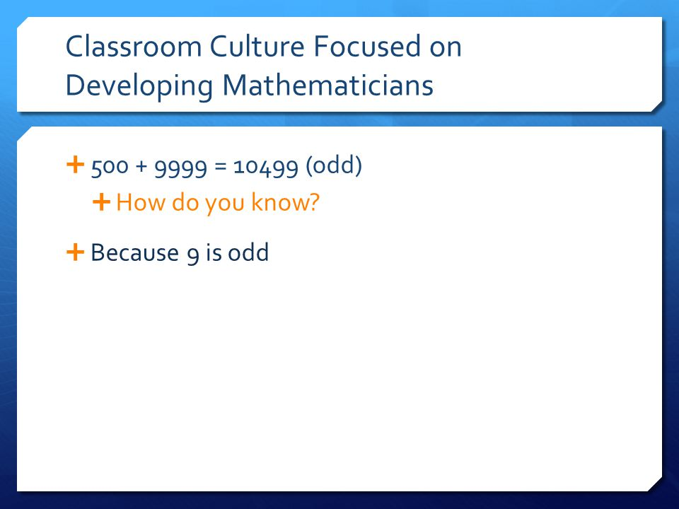 Classroom Culture Focused on Developing Mathematicians  500 + 9999 = 10499 (odd)  How do you know?  Because 9 is odd