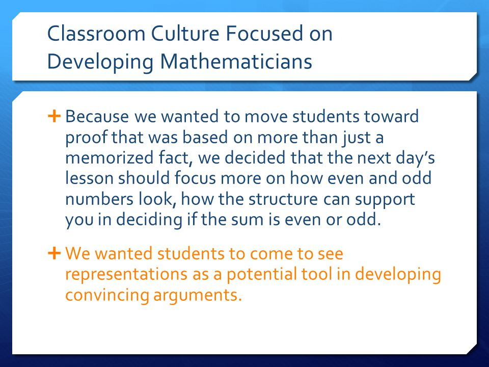 Classroom Culture Focused on Developing Mathematicians  Because we wanted to move students toward proof that was based on more than just a memorized fact, we decided that the next day's lesson should focus more on how even and odd numbers look, how the structure can support you in deciding if the sum is even or odd.