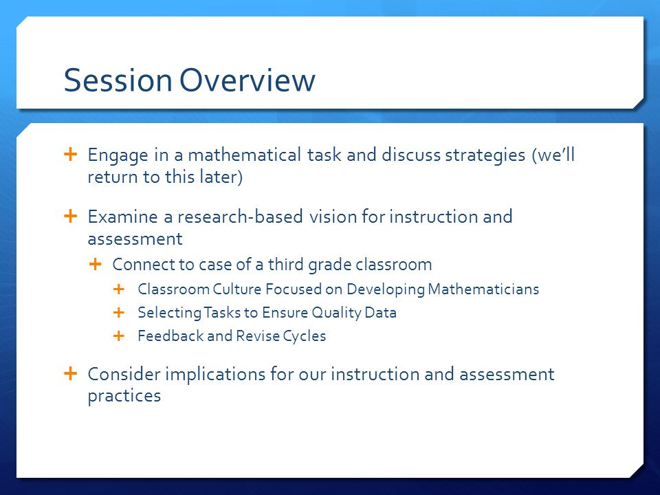 Session Overview  Engage in a mathematical task and discuss strategies (we'll return to this later)  Examine a research-based vision for instruction and assessment  Connect to case of a third grade classroom  Classroom Culture Focused on Developing Mathematicians  Selecting Tasks to Ensure Quality Data  Feedback and Revise Cycles  Consider implications for our instruction and assessment practices