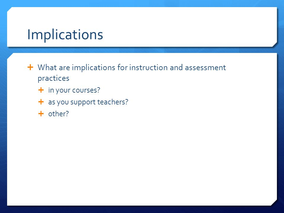Implications  What are implications for instruction and assessment practices  in your courses?  as you support teachers?  other?