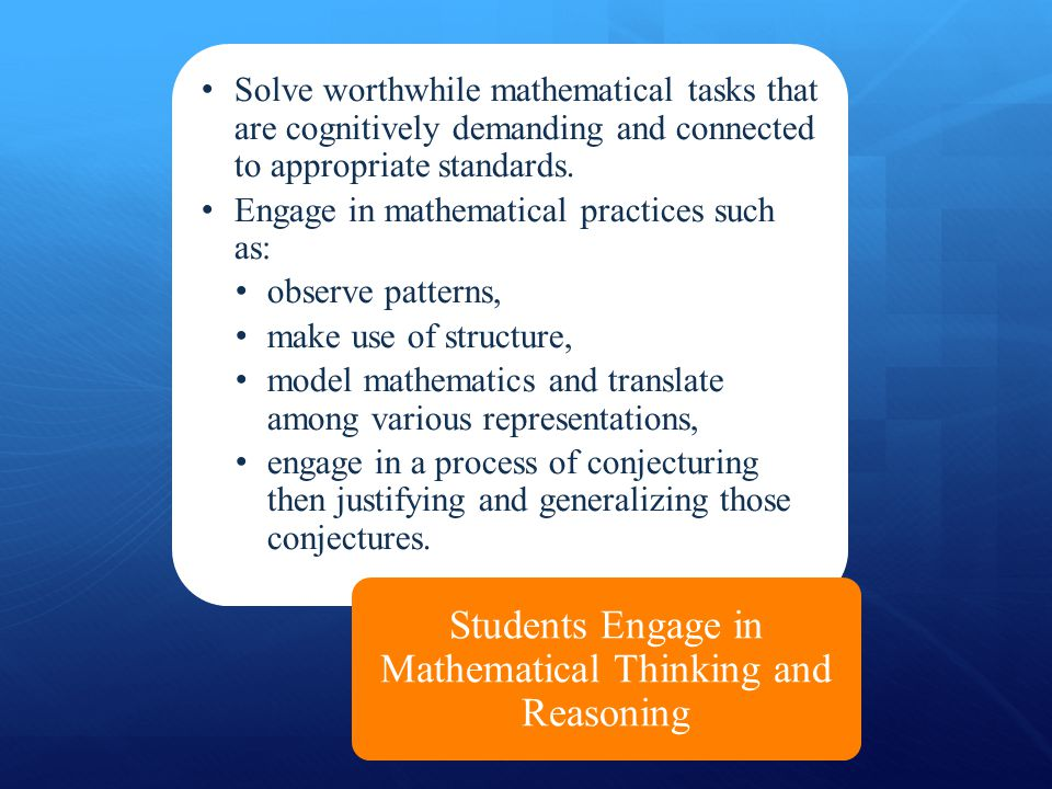 Solve worthwhile mathematical tasks that are cognitively demanding and connected to appropriate standards. Engage in mathematical practices such as: o