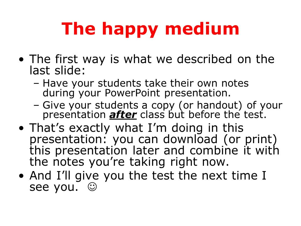 The happy medium So, to maximize student performance on fact-based tests, what we need is a way to combine student note-taking during your PowerPoint presentations with word- for-word copies of your presentations (and lecture notes) afterward.