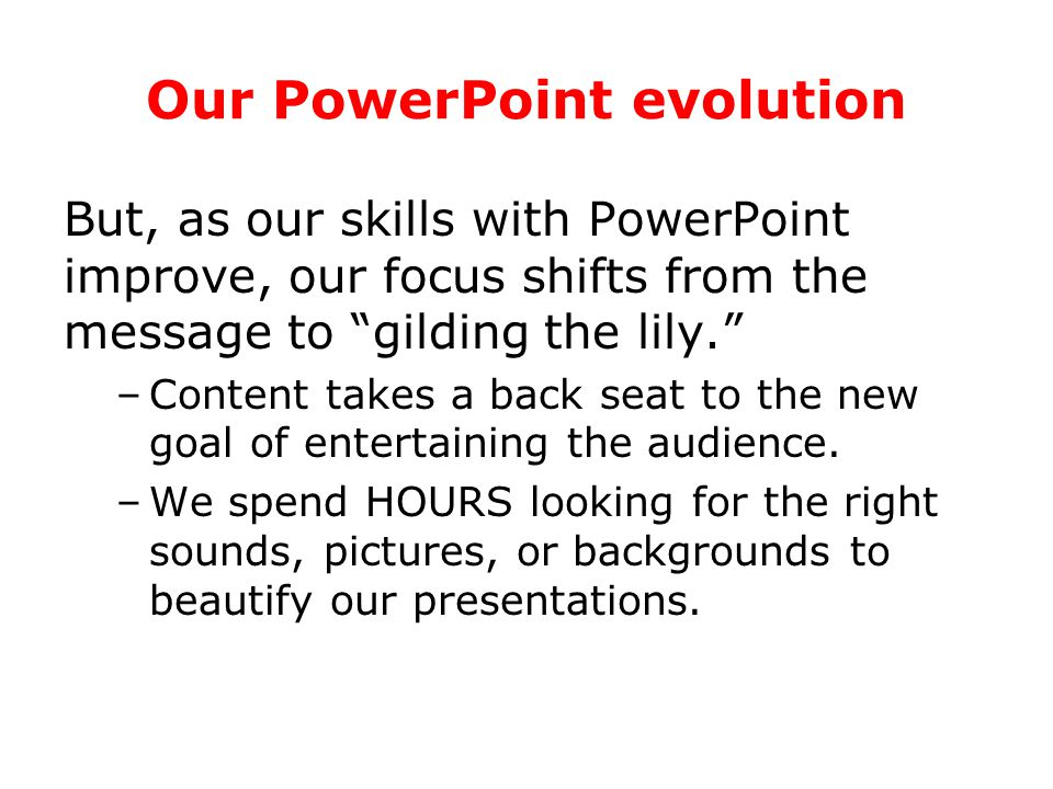 Our PowerPoint evolution We all start the same way: We learn how to create simple presentations, ones in which the message is more important than the medium.