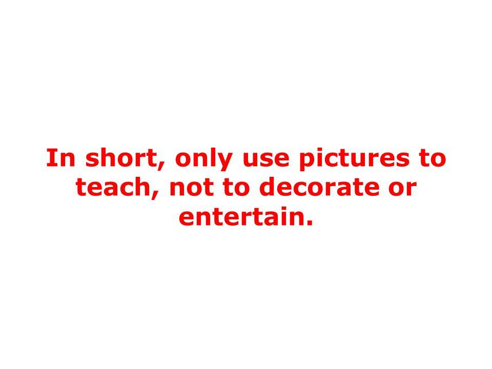 Are pictures necessary. You may not need any pictures in your PowerPoint presentations.