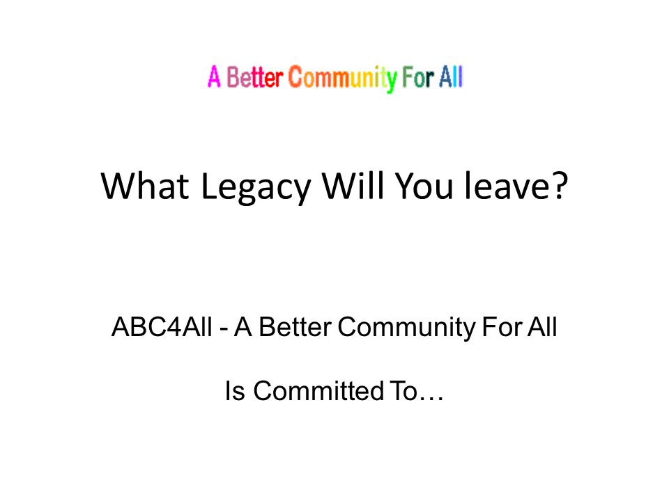 What Legacy Will You leave ABC4All - A Better Community For All Is Committed To…
