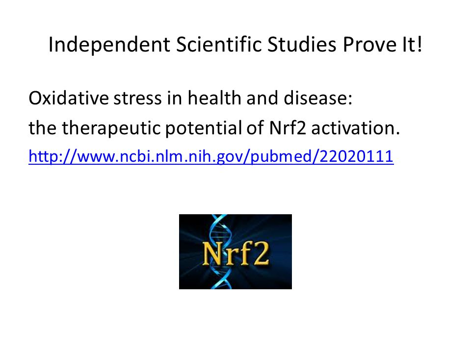 Independent Scientific Studies Prove It! Oxidative stress in health and disease: the therapeutic potential of Nrf2 activation. http://www.ncbi.nlm.nih