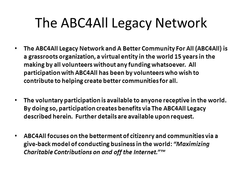 The ABC4All Legacy Network The ABC4All Legacy Network and A Better Community For All (ABC4All) is a grassroots organization, a virtual entity in the world 15 years in the making by all volunteers without any funding whatsoever.