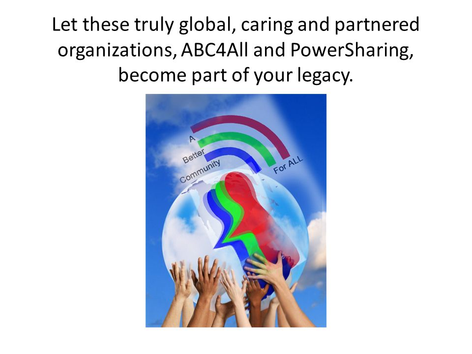 Let these truly global, caring and partnered organizations, ABC4All and PowerSharing, become part of your legacy.