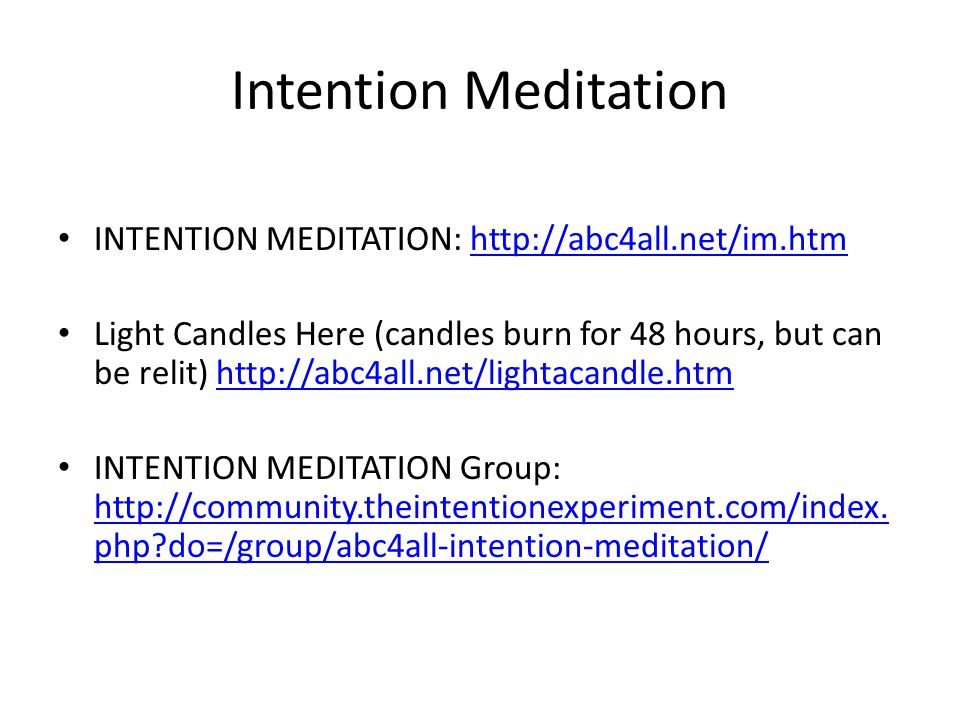 Intention Meditation INTENTION MEDITATION: http://abc4all.net/im.htmhttp://abc4all.net/im.htm Light Candles Here (candles burn for 48 hours, but can be relit) http://abc4all.net/lightacandle.htmhttp://abc4all.net/lightacandle.htm INTENTION MEDITATION Group: http://community.theintentionexperiment.com/index.