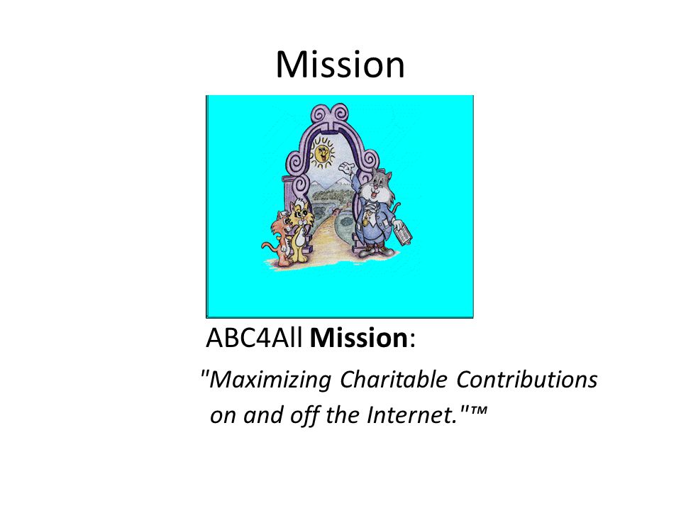 Mission ABC4All Mission: Maximizing Charitable Contributions on and off the Internet. ™