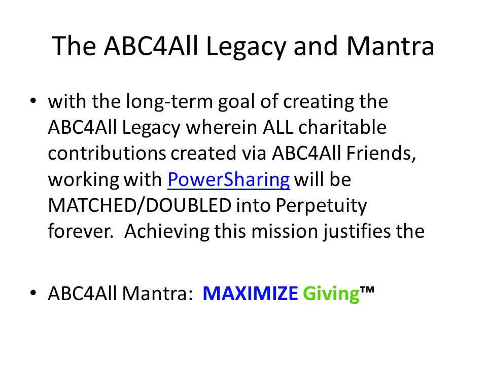The ABC4All Legacy and Mantra with the long-term goal of creating the ABC4All Legacy wherein ALL charitable contributions created via ABC4All Friends, working with PowerSharing will be MATCHED/DOUBLED into Perpetuity forever.