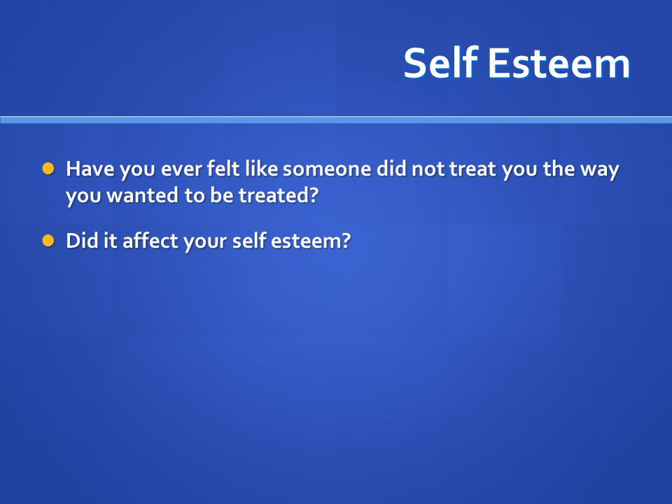 Self Esteem Have you ever felt like someone did not treat you the way you wanted to be treated? Have you ever felt like someone did not treat you the