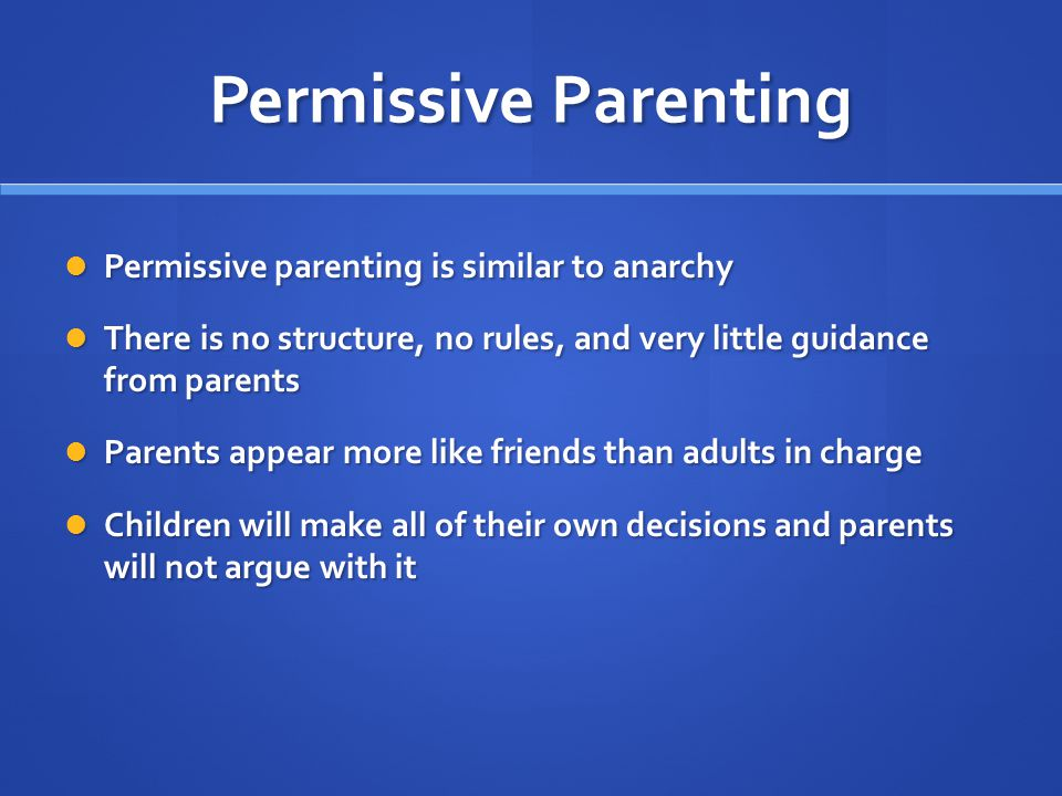 Permissive Parenting Permissive parenting is similar to anarchy Permissive parenting is similar to anarchy There is no structure, no rules, and very l