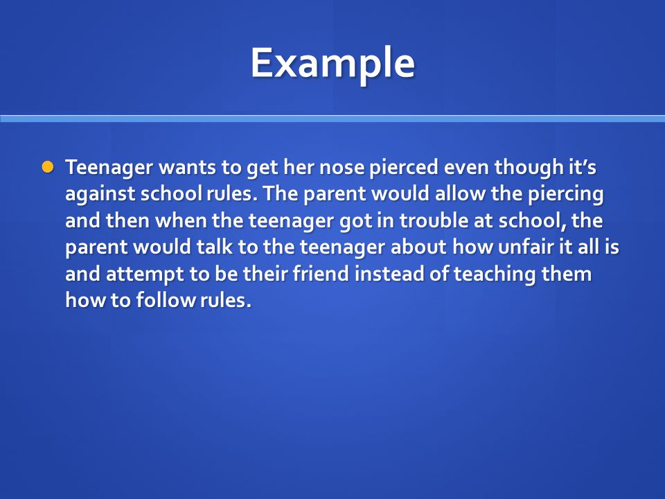 Example Teenager wants to get her nose pierced even though it's against school rules. The parent would allow the piercing and then when the teenager g