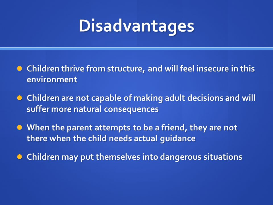 Disadvantages Children thrive from structure, and will feel insecure in this environment Children thrive from structure, and will feel insecure in thi