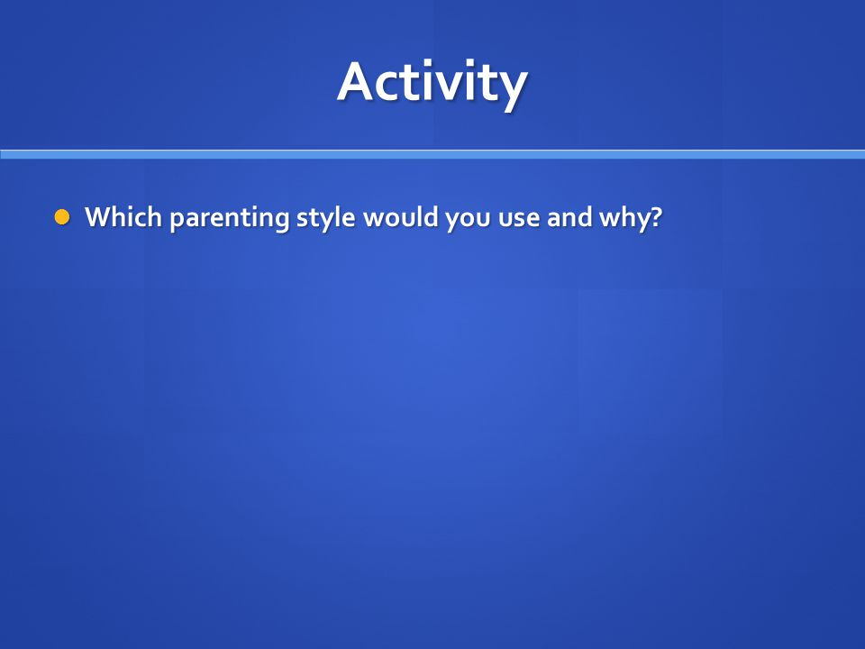 Activity Which parenting style would you use and why? Which parenting style would you use and why?