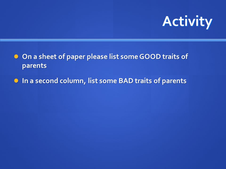 Activity On a sheet of paper please list some GOOD traits of parents On a sheet of paper please list some GOOD traits of parents In a second column, l