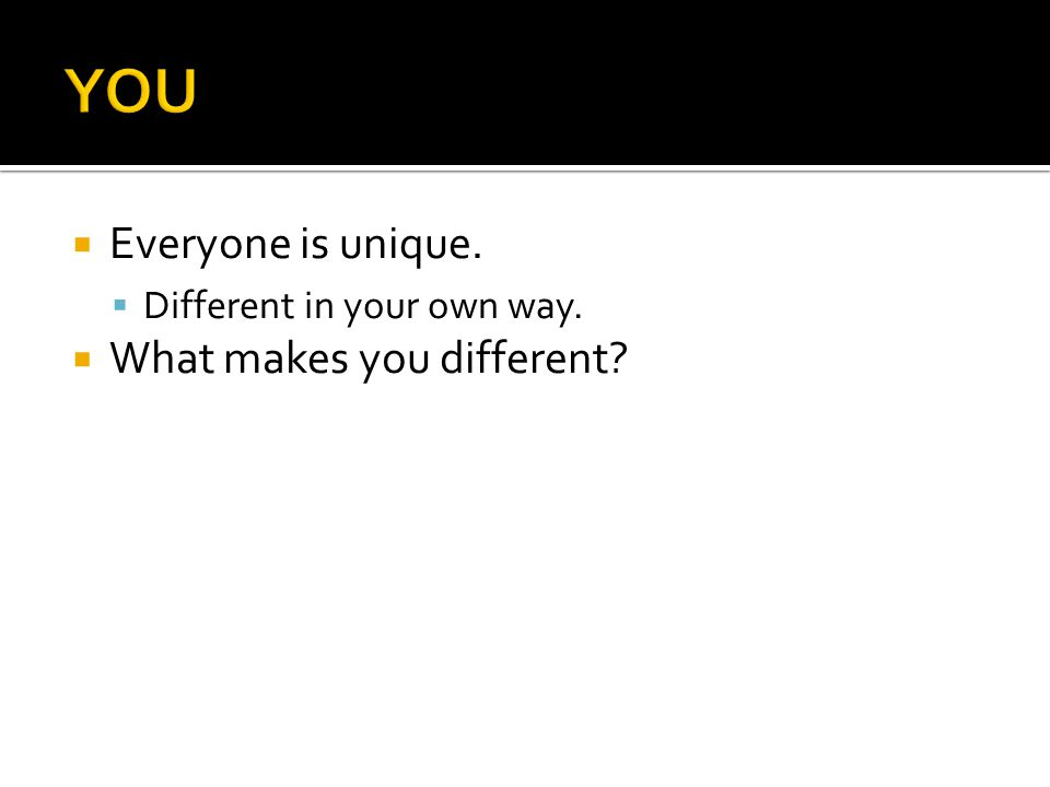  Everyone is unique.  Different in your own way.  What makes you different