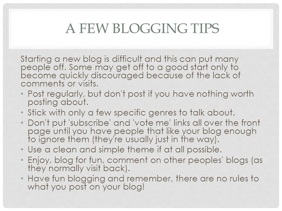 A FEW BLOGGING TIPS Starting a new blog is difficult and this can put many people off. Some may get off to a good start only to become quickly discour