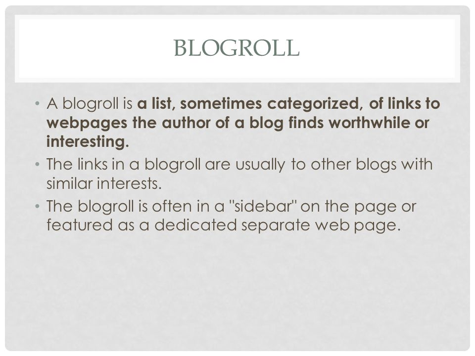 BLOGROLL A blogroll is a list, sometimes categorized, of links to webpages the author of a blog finds worthwhile or interesting. The links in a blogro