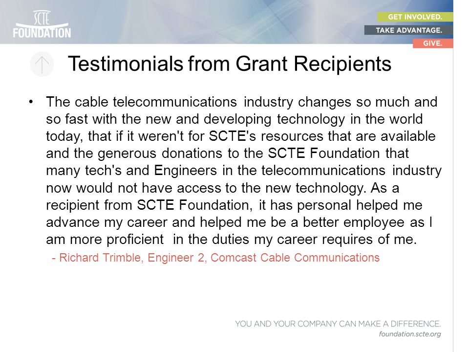 Testimonials from Grant Recipients The cable telecommunications industry changes so much and so fast with the new and developing technology in the wor