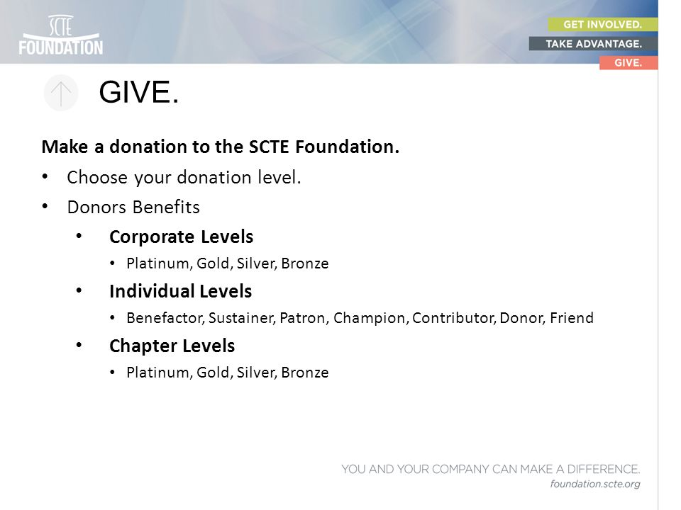GIVE. Make a donation to the SCTE Foundation. Choose your donation level. Donors Benefits Corporate Levels Platinum, Gold, Silver, Bronze Individual L