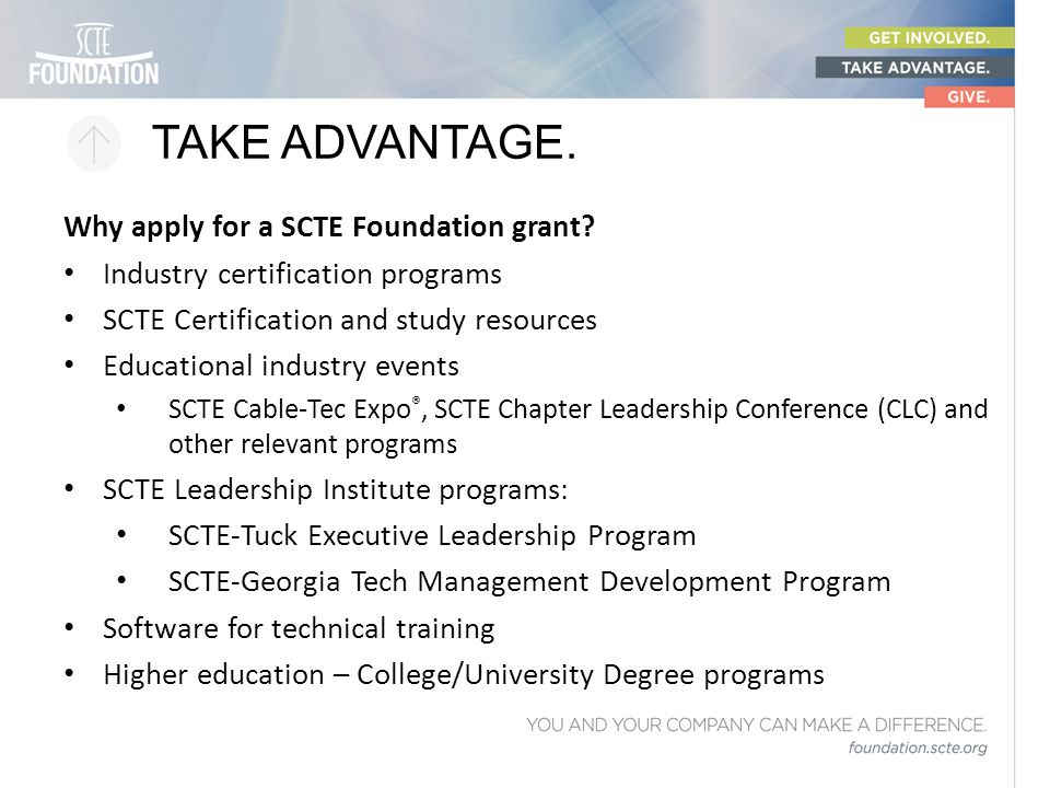 TAKE ADVANTAGE. Why apply for a SCTE Foundation grant? Industry certification programs SCTE Certification and study resources Educational industry eve