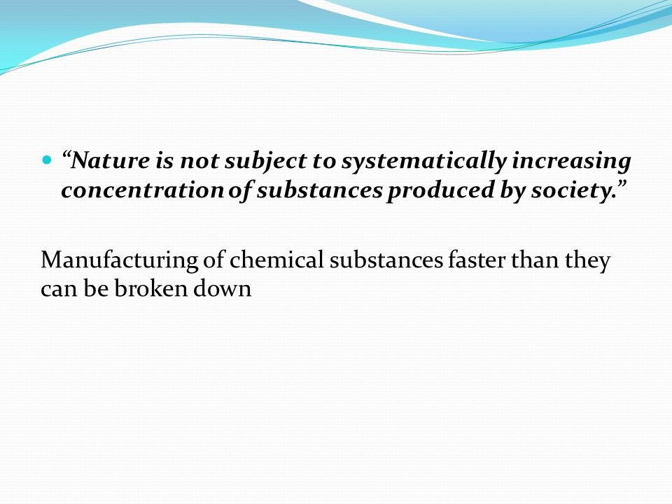 Nature is not subject to systematically increasing concentration of substances produced by society. Manufacturing of chemical substances faster than they can be broken down