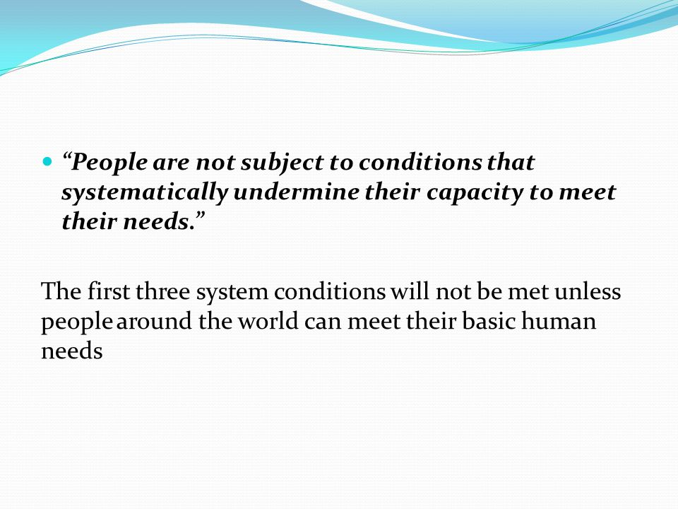 People are not subject to conditions that systematically undermine their capacity to meet their needs. The first three system conditions will not be met unless people around the world can meet their basic human needs