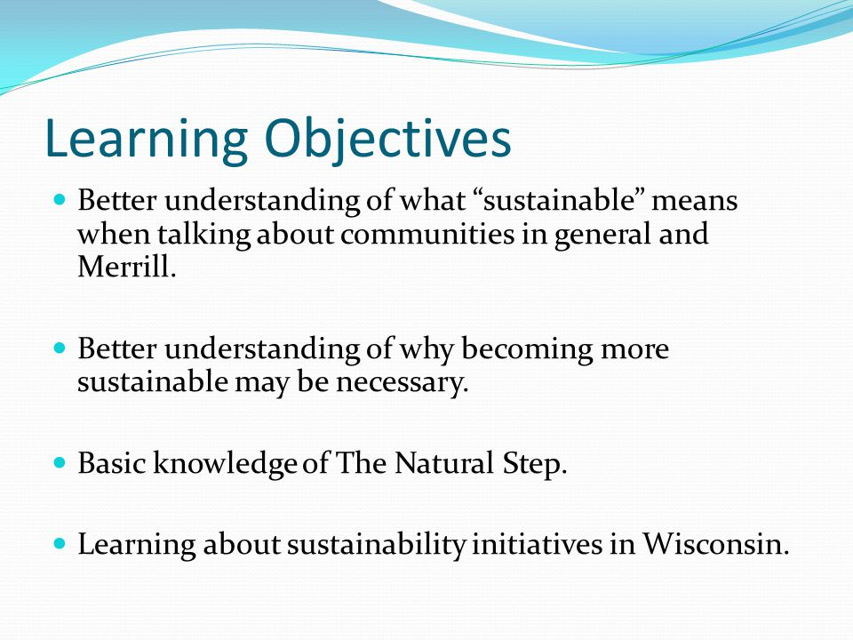 Learning Objectives Better understanding of what sustainable means when talking about communities in general and Merrill.